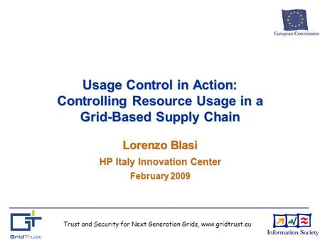 Trust and Security for Next Generation Grids, www.gridtrust.eu Usage Control in Action: Controlling Resource Usage in a Grid-Based Supply Chain Lorenzo.