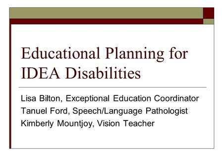 Educational Planning for IDEA Disabilities Lisa Bilton, Exceptional Education Coordinator Tanuel Ford, Speech/Language Pathologist Kimberly Mountjoy, Vision.