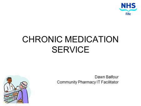 CHRONIC MEDICATION SERVICE Dawn Balfour Community Pharmacy IT Facilitator.