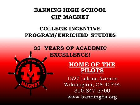 BANNING HIGH SCHOOL CIP MAGNET COLLEGE INCENTIVE PROGRAM/ENRICHED STUDIES 33 YEARS OF ACADEMIC EXCELLENCE! HOME OF THE PILOTS 1527 Lakme Avenue Wilmington,