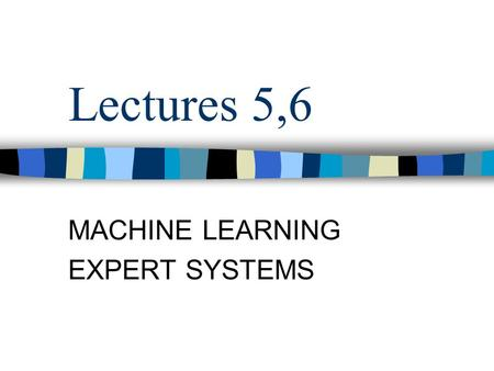 Lectures 5,6 MACHINE LEARNING EXPERT SYSTEMS. Contents Machine learning Knowledge representation Expert systems.