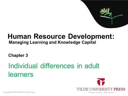 Managing Learning and Knowledge Capital Human Resource Development: Chapter 3 Individual differences in adult learners Copyright © 2010 Tilde University.