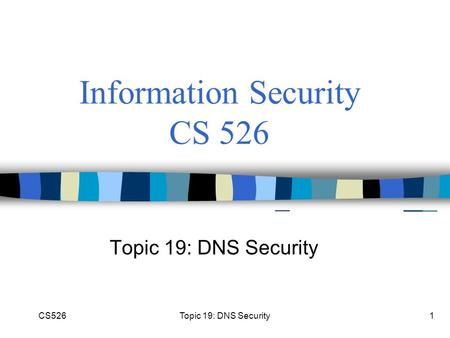 CS526Topic 19: DNS Security1 Information Security CS 526 Topic 19: DNS Security.