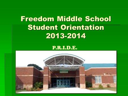 1 Freedom Middle School Student Orientation 2013-2014 P.R.I.D.E.