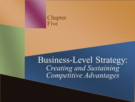 Chapter Five Business-Level Strategy: Creating and Sustaining Competitive Advantages.