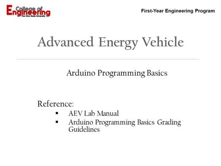 First-Year Engineering Program Advanced Energy Vehicle Arduino Programming Basics Reference:  AEV Lab Manual  Arduino Programming Basics Grading Guidelines.