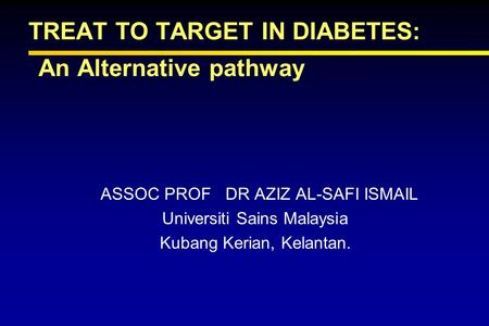 TREAT TO TARGET IN DIABETES: An Alternative pathway ASSOC PROF DR AZIZ AL-SAFI ISMAIL Universiti Sains Malaysia Kubang Kerian, Kelantan.