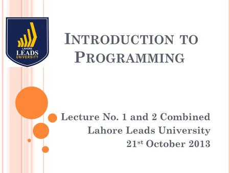 I NTRODUCTION TO P ROGRAMMING Lecture No. 1 and 2 Combined Lahore Leads University 21 st October 2013.