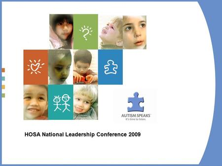 HOSA National Leadership Conference 2009. Who is Autism Speaks – Our Mission At Autism Speaks, our goal is to change the future for all who struggle with.