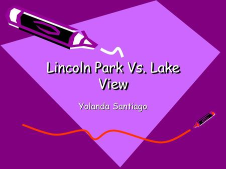 Lincoln Park Vs. Lake View Lincoln Park Vs. Lake View Yolanda Santiago.