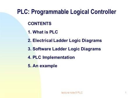 Lecture note 9 PLC1 PLC: Programmable Logical Controller CONTENTS 1. What is PLC 2. Electrical Ladder Logic Diagrams 3. Software Ladder Logic Diagrams.