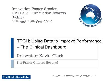 The Health Roundtable 4-4c_HRT1215-Session_CLARK_PCHosp_QLD TPCH: Using Data to Improve Performance – The Clinical Dashboard Presenter: Kevin Clark The.