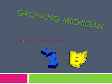 GROWING MICHIGAN By: Leah, Stephen, and Tess. The Toledo war The Toledo War was a big part of Michigan's history  The Toledo War was not like a war with.