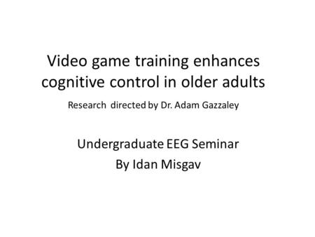 Video game training enhances cognitive control in older adults Research directed by Dr. Adam Gazzaley Undergraduate EEG Seminar By Idan Misgav.