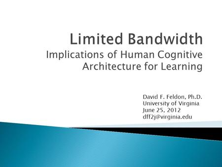 Implications of Human Cognitive Architecture for Learning David F. Feldon, Ph.D. University of Virginia June 25, 2012
