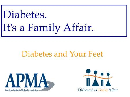 Diabetes. It's a Family Affair. Diabetes and Your Feet.
