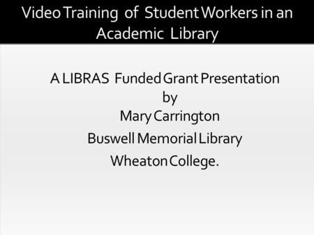 Video Training of Student Workers in an Academic Library An Exploration of the Issues Related to Video Training of Student Workers in an Academic Library.