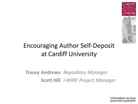 Encouraging Author Self-Deposit at Cardiff University Tracey AndrewsRepository Manager Scott HillI-WIRE Project Manager.