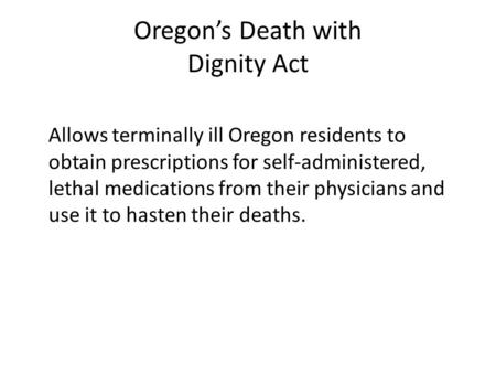 Oregon's Death with Dignity Act Allows terminally ill Oregon residents to obtain prescriptions for self-administered, lethal medications from their physicians.