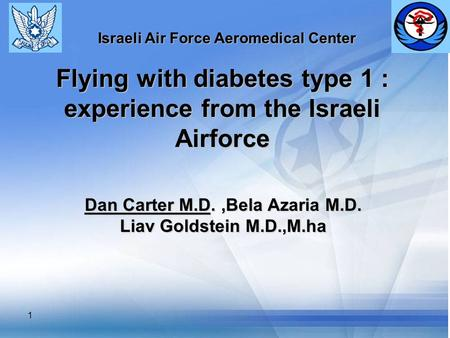 1 Flying with diabetes type 1 : experience from the Israeli Airforce Dan Carter M.D.,Bela Azaria M.D. Liav Goldstein M.D.,M.ha Israeli Air Force Aeromedical.