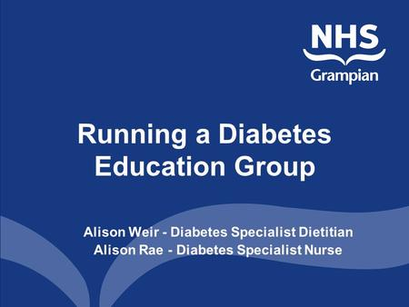 Running a Diabetes Education Group Alison Weir - Diabetes Specialist Dietitian Alison Rae - Diabetes Specialist Nurse.