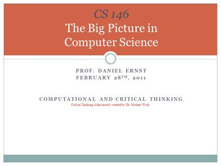 PROF. DANIEL ERNST FEBRUARY 28 TH, 2011 COMPUTATIONAL AND CRITICAL THINKING CS 146 The Big Picture in Computer Science Critical Thinking slides mostly.