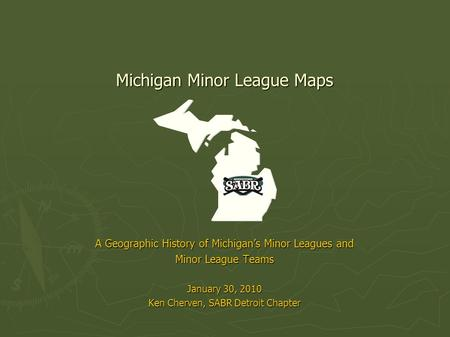 Michigan Minor League Maps A Geographic History of Michigan's Minor Leagues and Minor League Teams January 30, 2010 Ken Cherven, SABR Detroit Chapter.