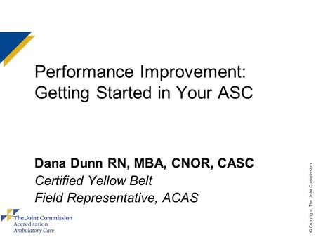 © Copyright, The Joint Commission Performance Improvement: Getting Started in Your ASC Dana Dunn RN, MBA, CNOR, CASC Certified Yellow Belt Field Representative,