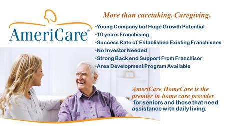 More than caretaking. Caregiving.. Young Company but Huge Growth Potential 10 years Franchising Success Rate of Established Existing Franchisees No Investor.