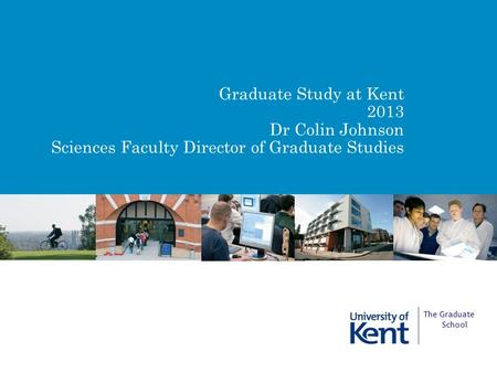 Graduate Study at Kent 2013 Dr Colin Johnson Sciences Faculty Director of Graduate Studies The Graduate School.