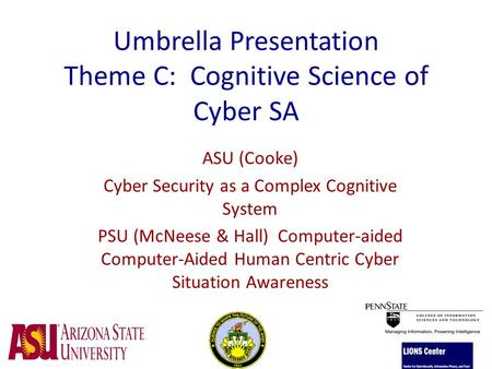 Umbrella Presentation Theme C: Cognitive Science of Cyber SA ASU (Cooke) Cyber Security as a Complex Cognitive System PSU (McNeese & Hall) Computer-aided.