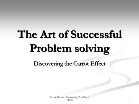 Dr Lee Gruner- Discovering The Carrot Effect 1 The Art of Successful Problem solving Discovering the Carrot Effect.