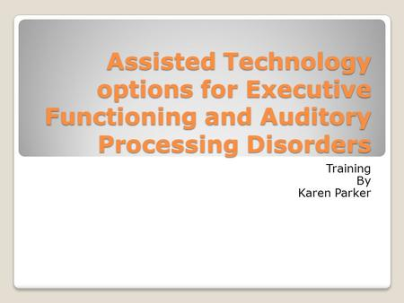 Assisted Technology options for Executive Functioning and Auditory Processing Disorders Training By Karen Parker.