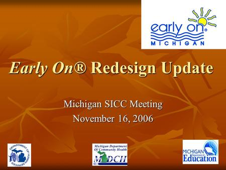 Early On® Redesign Update Michigan SICC Meeting November 16, 2006.