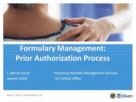 Formulary Management: Prior Authorization Process C. Bernie GoodPharmacy Benefits Management Services Jeanne Tuttle VA Central Office March 2014, Informatics.