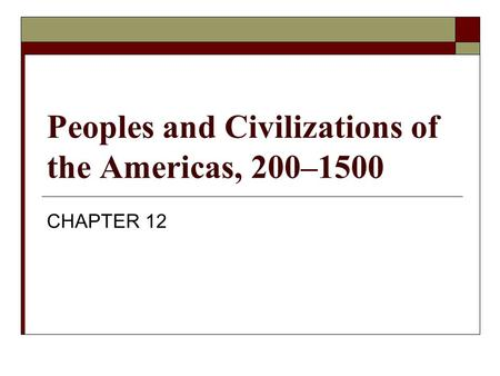 Peoples and Civilizations of the Americas, 200–1500 CHAPTER 12.