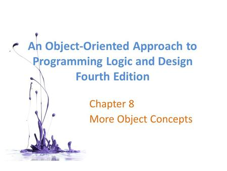 An <strong>Object</strong>-<strong>Oriented</strong> Approach to <strong>Programming</strong> Logic and Design Fourth Edition Chapter 8 More <strong>Object</strong> Concepts.