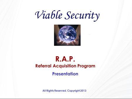 R.A.P. Referral Acquisition Program Presentation Viable Security All Rights Reserved, Copyright 2013.
