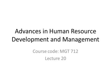 Advances in Human Resource Development and Management Course code: MGT 712 Lecture 20.