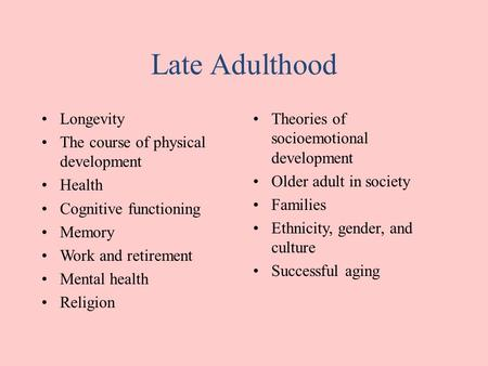 Late Adulthood Longevity The course of physical development Health Cognitive functioning Memory Work and retirement Mental health Religion Theories of.