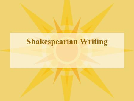 Shakespearian Writing. Prose and Verse Shakespeare wrote plays alternating the use of both verse and prose Prose is everyday language of communication.