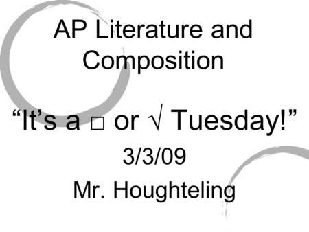 "AP Literature and Composition ""It's a □ or √ Tuesday!"" 3/3/09 Mr. Houghteling."