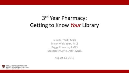 3 rd Year Pharmacy: Getting to Know Your Library Jennifer Yack, MSIS Micah Walsleben, MLS Peggy Edwards, AMLS Margaret Vugrin, AHIP, MSLS August 14, 2015.