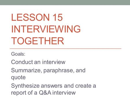 LESSON 15 INTERVIEWING TOGETHER Goals: Conduct an interview Summarize, paraphrase, and quote Synthesize answers and create a report of a Q&A interview.