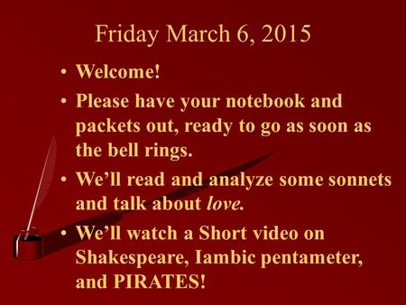 Friday March 6, 2015 Welcome! Please have your notebook and packets out, ready to go as soon as the bell rings. We'll read and analyze some sonnets and.