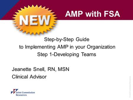© Joint Commission Resources AMP with FSA Step-by-Step Guide to Implementing AMP in your Organization Step 1-Developing Teams Jeanette Snell, RN, MSN Clinical.