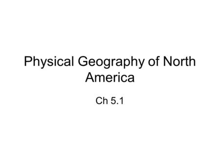Physical Geography of North America Ch 5.1. North America U.S. <strong>and</strong> Canada share the northern part of the continent Covers more than 7 million sq miles;