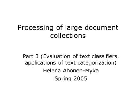 Processing of large document collections Part 3 (Evaluation of text classifiers, applications of text categorization) Helena Ahonen-Myka Spring 2005.