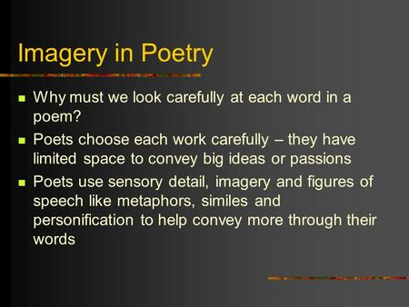 Imagery in Poetry Why must we look carefully at each word in a poem? Poets choose each work carefully – they have limited space to convey big ideas or.