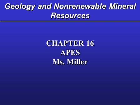 Geology and Nonrenewable Mineral Resources CHAPTER 16 APES Ms. Miller CHAPTER 16 APES Ms. Miller.
